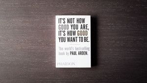 It´s No How Good You Are... Paul Arden.